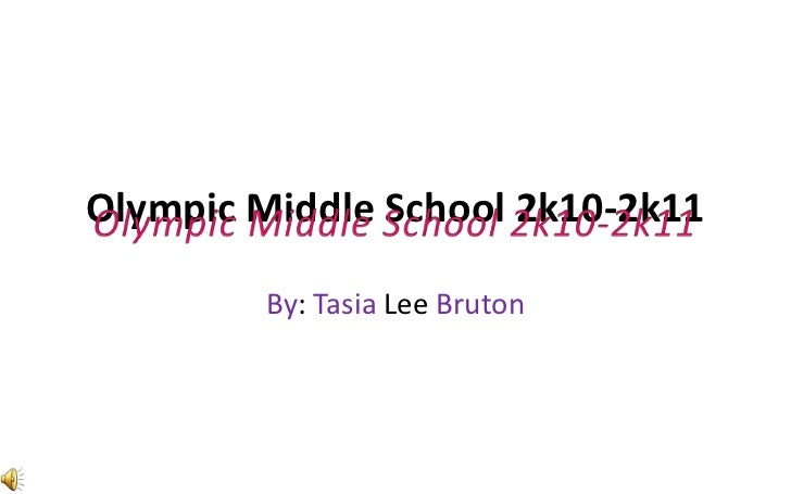 Olympic Middle School 2k10-2k11<br />By: Tasia Lee Bruton<br />Olympic Middle School 2k10-2k11<br />