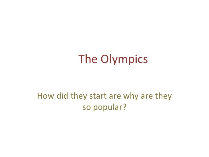 The OlympicsHow did they start are why are they           so popular?