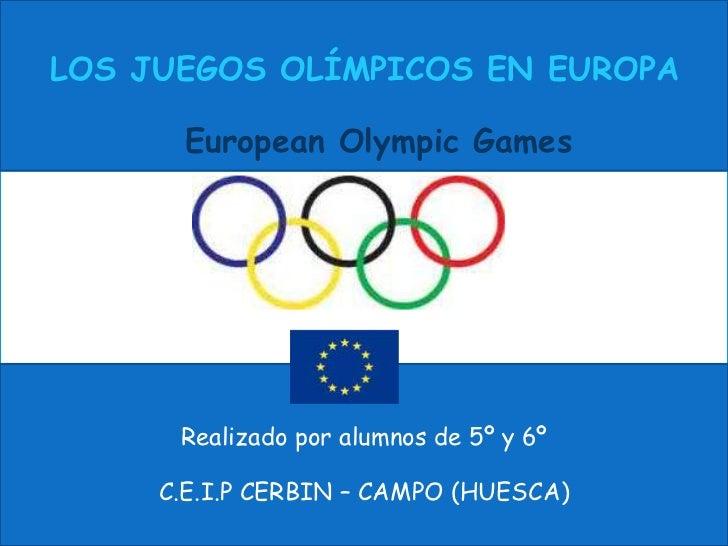 LOS JUEGOS OLÍMPICOS EN EUROPA      European Olympic Games      Realizado por alumnos de 5º y 6º     C.E.I.P CERBIN – CAMP...