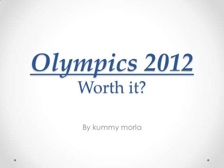 Olympics 2012   Worth it?    By kummy morla