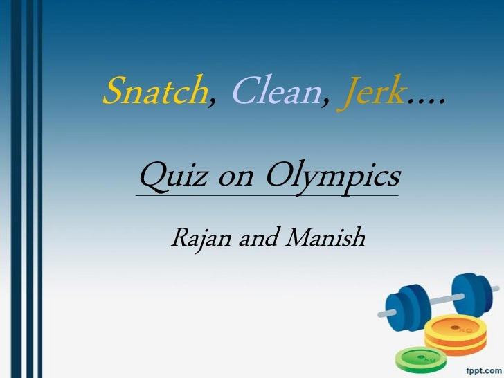 Snatch, Clean, Jerk….  Quiz on Olympics    Rajan and Manish