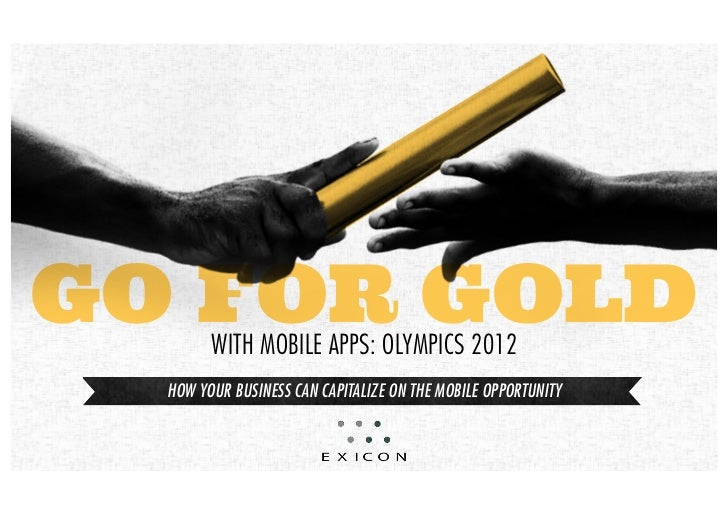 GO FOR GOLD        with mobile apps: olympics 2012  How your business can capitalize on tHe mobile opportunity