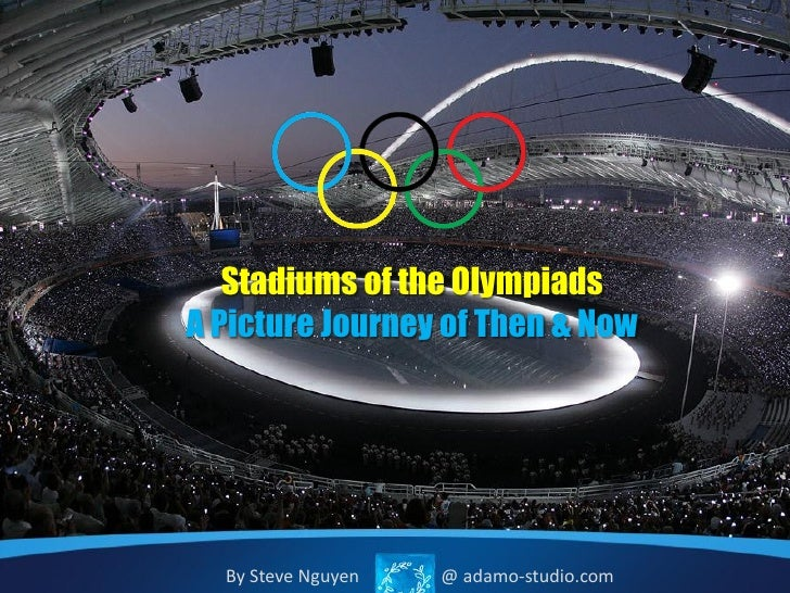 Stadiums of the OlympiadsA Picture Journey of Then & Now  By Steve Nguyen   @ adamo-studio.com