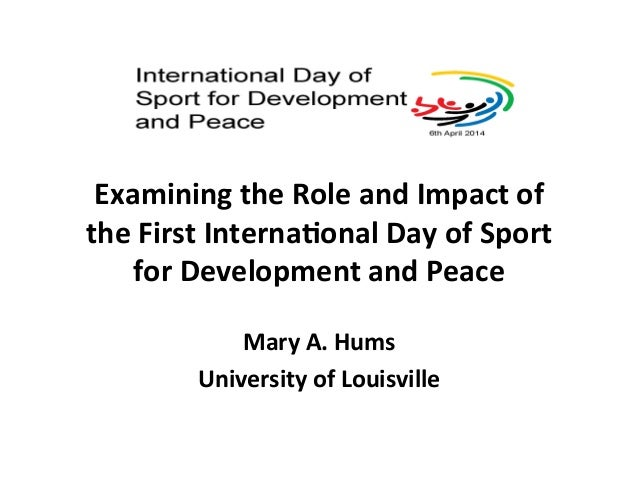 Examining  the  Role  and  Impact  of  the  First  Interna7onal  Day  of  Sport  for  Development  and  Peace  Mary  A.  H...