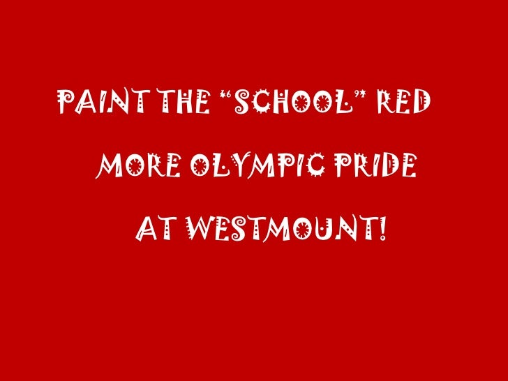 "PAINT THE ""SCHOOL"" RED<br />MORE OLYMPIC PRIDE<br />AT WESTMOUNT!<br />"