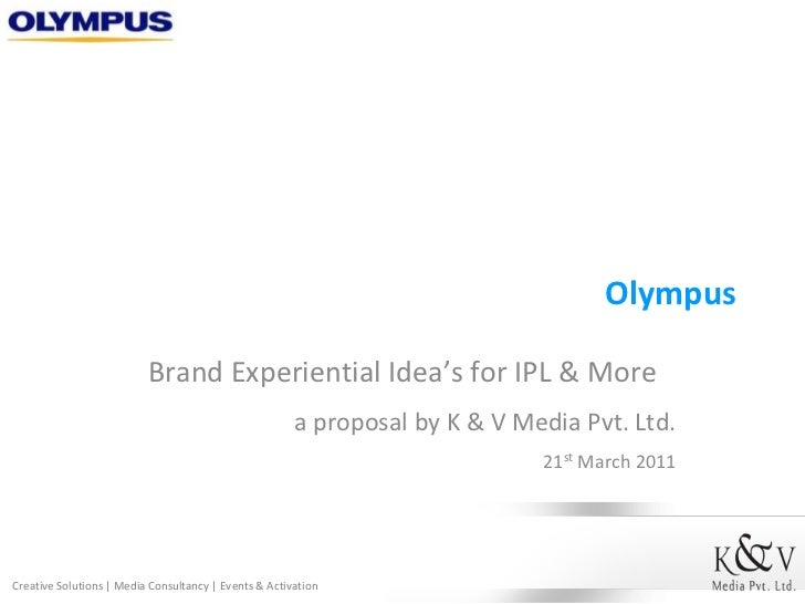 Olympus<br />Brand Experiential Idea's for IPL & More<br />a proposal by K & V Media Pvt. Ltd.<br />21st March 2011<br />