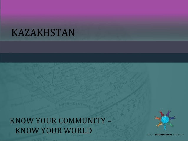 KAZAKHSTAN KNOW YOUR COMMUNITY – KNOW YOUR WORLD