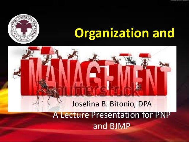 Organization and  Josefina B. Bitonio, DPA  A Lecture Presentation for PNP and BJMP