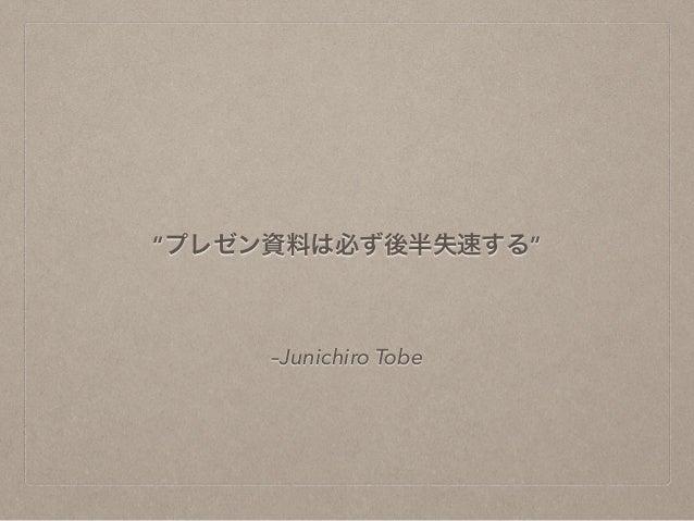 """""""プレゼン資料は必ず後半失速する""""  –Junichiro Tobe"""