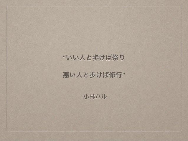 """""""いい人と歩けば祭り  悪い人と歩けば修行""""  –小林ハル"""