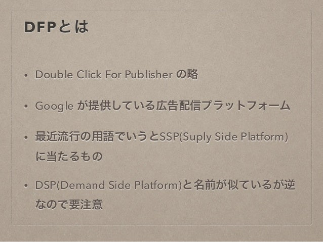 DFPとは  • Double Click For Publisher の略  • Google が提供している広告配信プラットフォーム  • 最近流行の用語でいうとSSP(Suply Side Platform)  に当たるもの  • DSP...