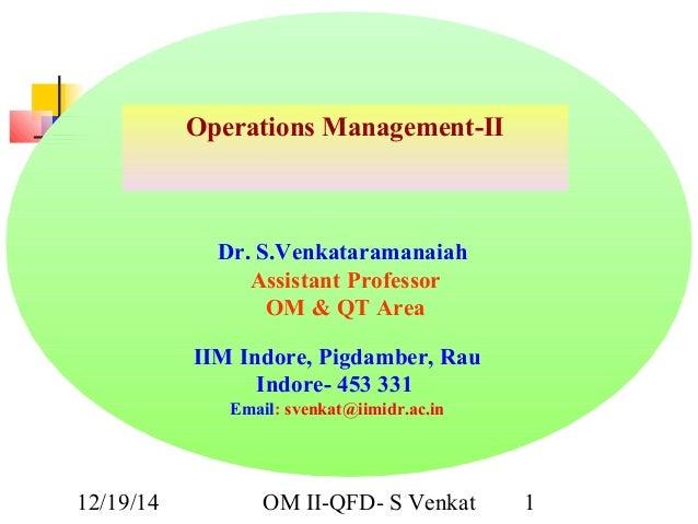 12/19/14 OM II-QFD- S Venkat 1 Operations Management-II Dr. S.Venkataramanaiah Assistant Professor OM & QT Area IIM Indore...