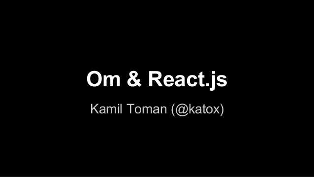 Om & React.js Kamil Toman (@katox)
