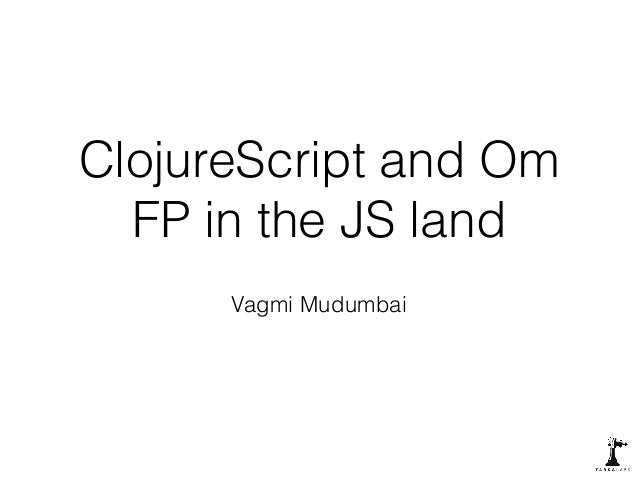 ClojureScript and Om  FP in the JS land  Vagmi Mudumbai
