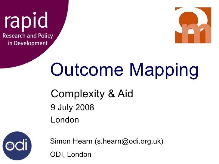 Outcome Mapping Complexity & Aid 9 July 2008 London Simon Hearn (s.hearn@odi.org.uk) ODI, London