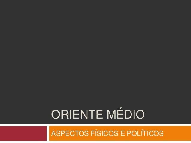 ORIENTE MÉDIO ASPECTOS FÍSICOS E POLÍTICOS