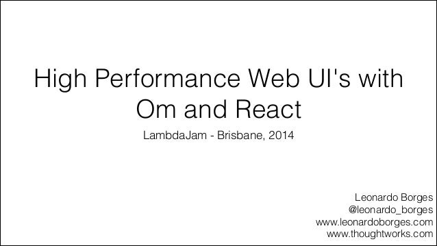 High Performance Web UI's with Om and React LambdaJam - Brisbane, 2014 Leonardo Borges @leonardo_borges www.leonardoborges...