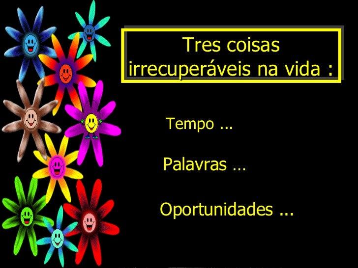 Tres coisas irrecuperáveis na vida : Palavras … Oportunidades ... Tempo ...