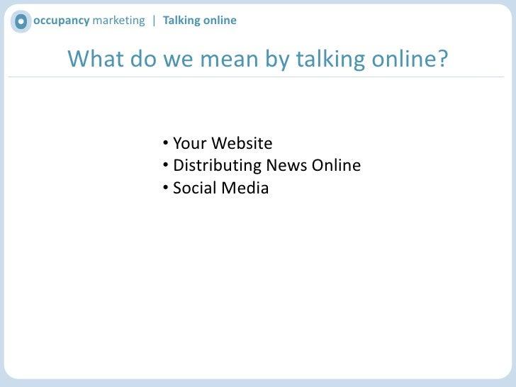 occupancy marketing  |  Talking online<br />What do we mean by talking online?<br /><ul><li> Your Website