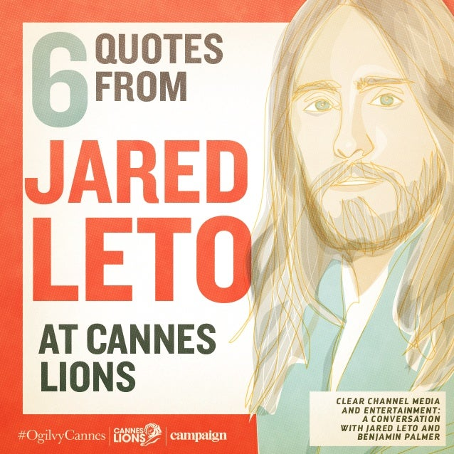 Jared leto Quotes from 6 CLEAR CHANNEL MEDIA AND ENTERTAINMENT: A CONVERSATION WITH JARED LETO AND BENJAMIN PALMER at Cann...