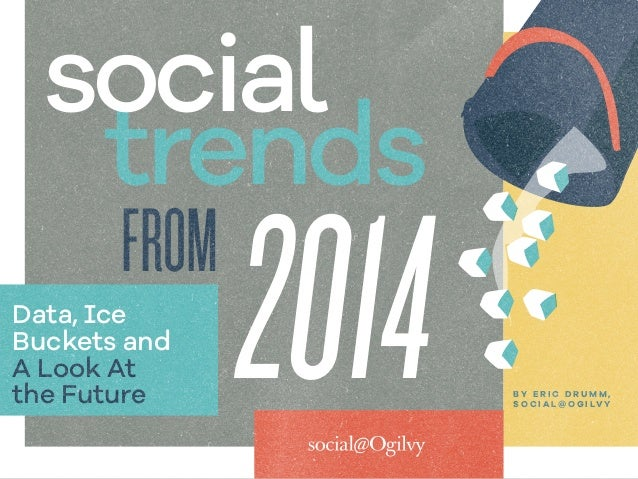 2014FROM trends social Data, Ice Buckets and A Look At the Future B Y E R I C D R U M M , S O C I A L @ O G I LV Y