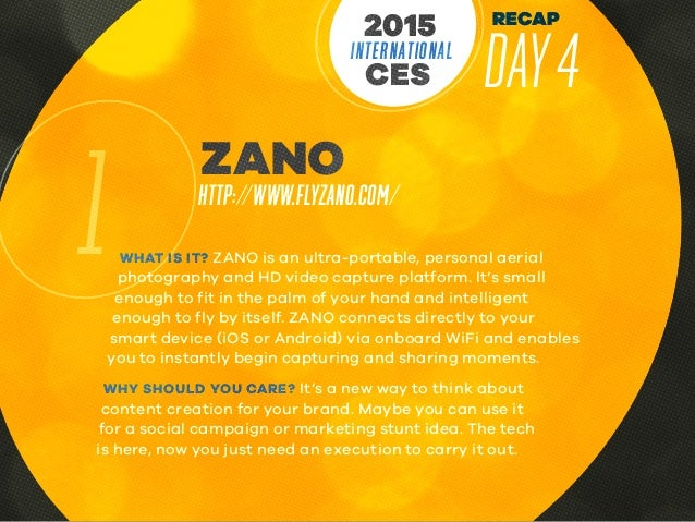 RECAP DAY4INTERNATIONAL CES 2015 1 ZANO HTTP://WWW.FLYZANO.COM/ WHAT IS IT? ZANO is an ultra-portable, personal aerial pho...