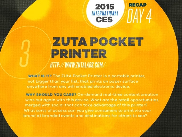RECAP DAY4INTERNATIONAL CES 2015 3 ZUTA POCKET PRINTER HTTP://WWW.ZUTALABS.COM/ WHAT IS IT? The ZUtA Pocket Printer is a p...