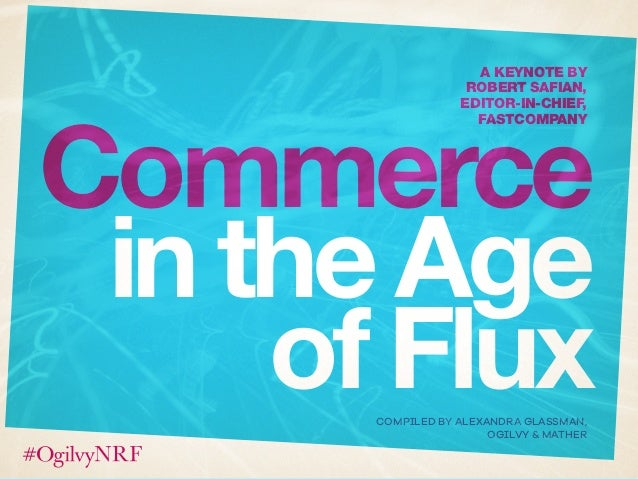 Commerce inthe Age ofFlux A KEYNOTE BY ROBERT SAFIAN, EDITOR-IN-CHIEF, FASTCOMPANY COMPILED BY ALEXANDRA GLASSMAN, OGILVY ...