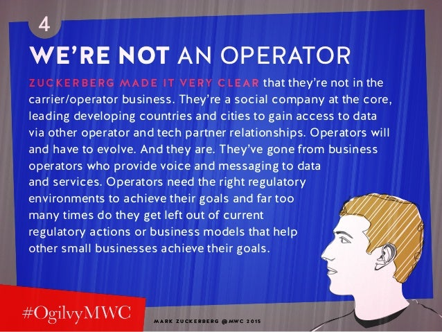 M A R K Z U C K E R B E R G @ MW C 2 0 1 5 4 WE'RE NOT AN OPERATOR ZUCKERBERG MADE IT VERY CLEAR that they're not in the c...