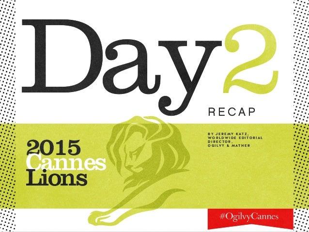 Day2 2015 Cannes Lions R E C A P B Y J E R E MY K AT Z , W O R L D W I D E E D I TO R I A L D I R E C TO R , O G I LV Y & ...