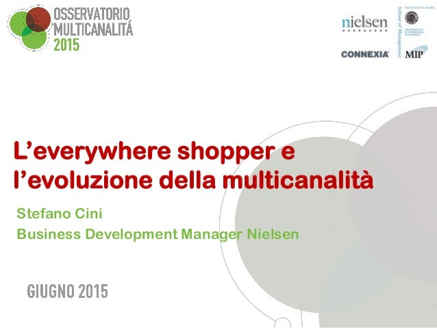 L'everywhere shopper e l'evoluzione della multicanalità Stefano Cini Business Development Manager Nielsen