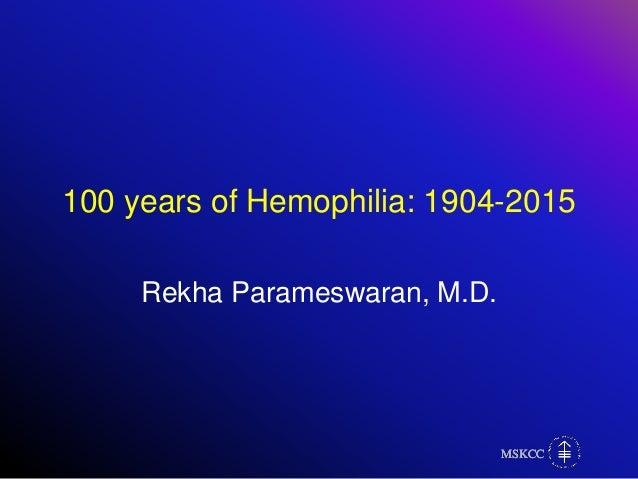 MSKCCMSKCCMSKCCMSKCC 100 years of Hemophilia: 1904-2015 Rekha Parameswaran, M.D.