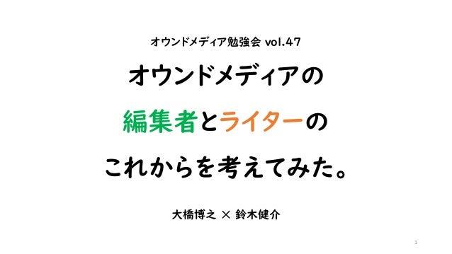 オウンドメディア勉強会 vol.47 オウンドメディアの 編集者とライターの これからを考えてみた。 大橋博之 ✕ 鈴木健介 1