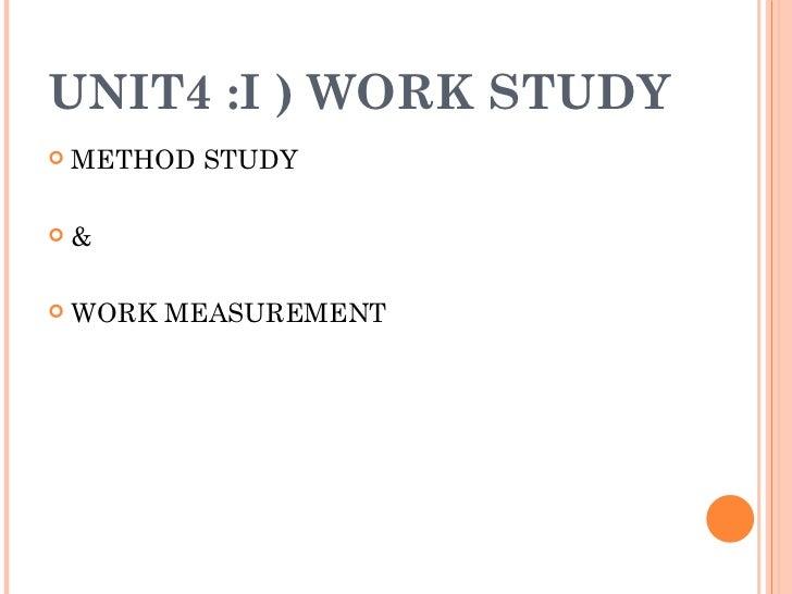 UNIT4 :I ) WORK STUDY <ul><li>METHOD STUDY </li></ul><ul><li>&  </li></ul><ul><li>WORK MEASUREMENT </li></ul>