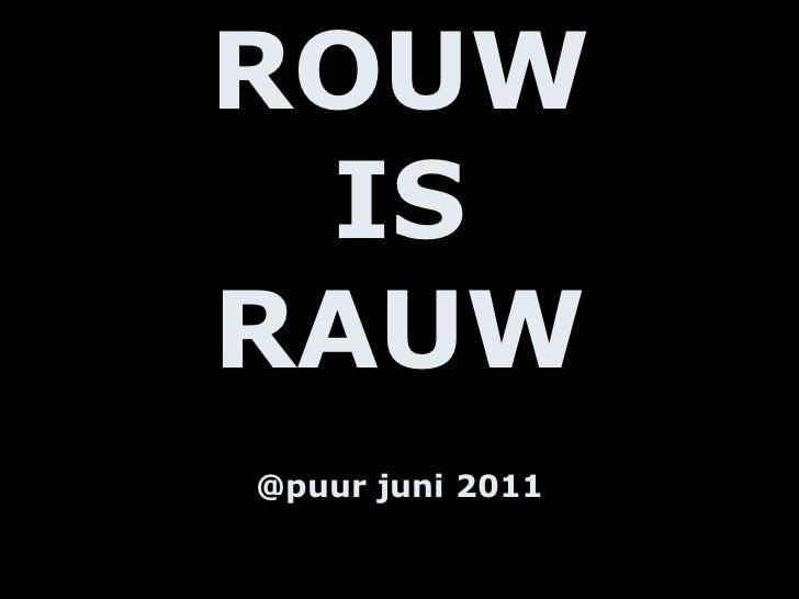 ROUW IS RAUW @puur juni 2011