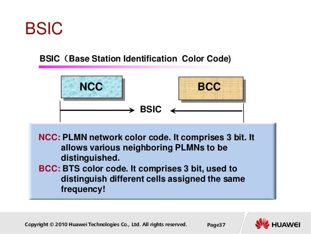 Copyright © 2010 Huawei Technologies Co., Ltd. All rights reserved. Page37 BSIC NCC: PLMN network color code. It comprises...