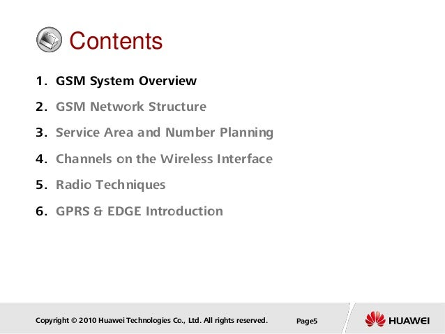 Copyright © 2010 Huawei Technologies Co., Ltd. All rights reserved. Page5 Contents 1. GSM System Overview 2. GSM Network S...