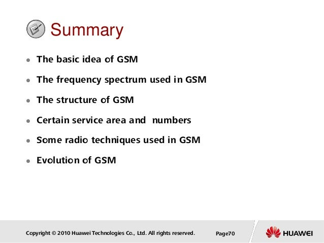 Copyright © 2010 Huawei Technologies Co., Ltd. All rights reserved. Page70 Summary  The basic idea of GSM  The frequency...