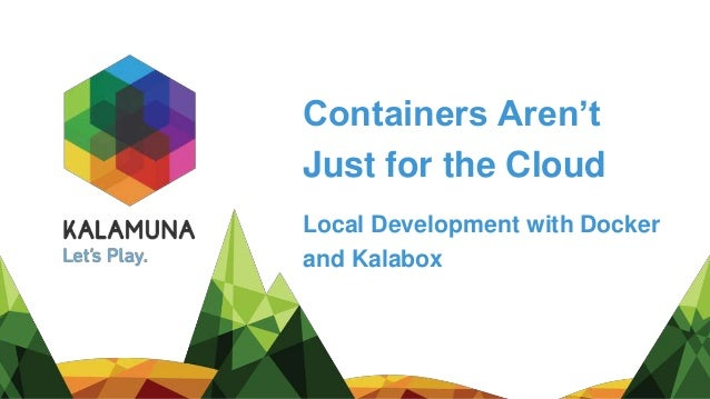 Containers Aren't Just for the Cloud Local Development with Docker and Kalabox