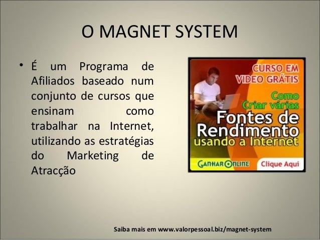 O MAGNET SYSTEM • É um Programa de Afiliados baseado num conjunto de cursos que ensinam como trabalhar na Internet, utiliz...