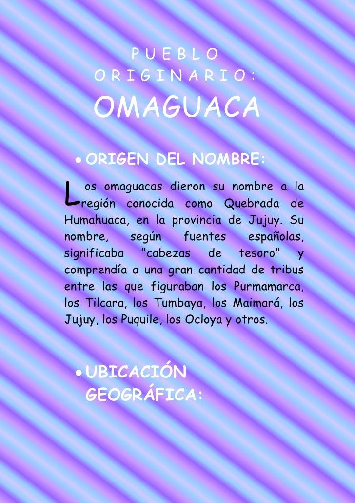 PUEBLO     ORIGINARIO:     OMAGUACA    ORIGEN DEL NOMBRE:L   os omaguacas dieron su nombre a la   región conocida como Que...