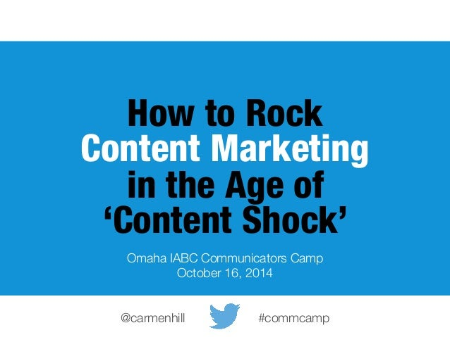How to Rock  Content Marketing  in the Age of  'Content Shock'  Omaha IABC Communicators Camp  October 16, 2014  @carmenhi...