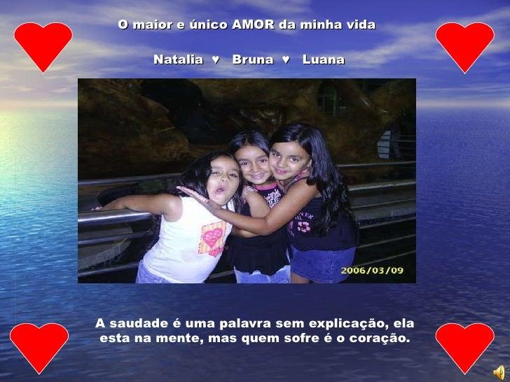 O maior e único AMOR da minha vida    Natalia  ♥  Bruna  ♥  Luana   A saudade é uma palavra sem explicação, ela esta na me...