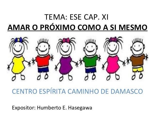 TEMA: ESE CAP. XI AMAR O PRÓXIMO COMO A SI MESMO CENTRO ESPÍRITA CAMINHO DE DAMASCO Expositor: Humberto E. Hasegawa