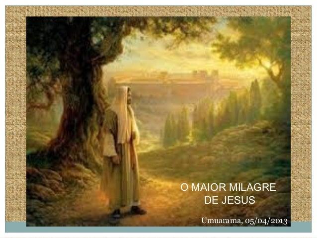 O MAIOR MILAGRE DE JESUS Umuarama, 05/04/2013