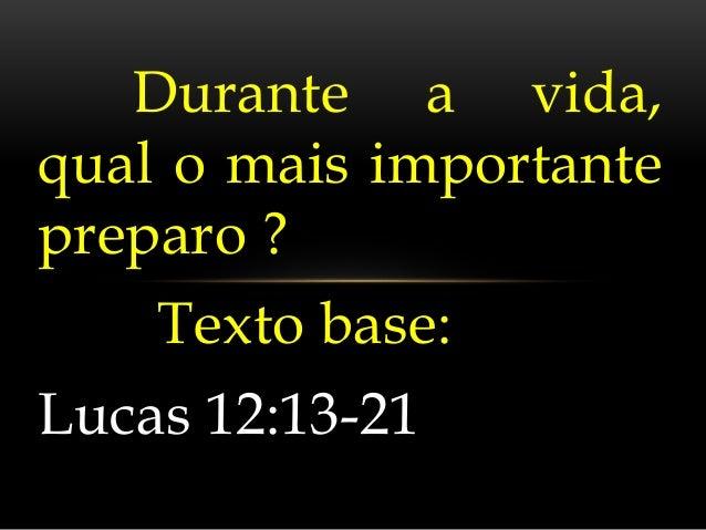 Durante a vida,  qual o mais importante  preparo ?  Texto base:  Lucas 12:13-21
