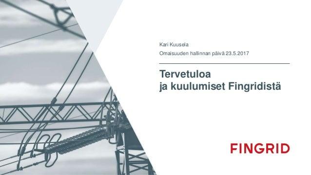 Tervetuloa ja kuulumiset Fingridistä Kari Kuusela Omaisuuden hallinnan päivä 23.5.2017