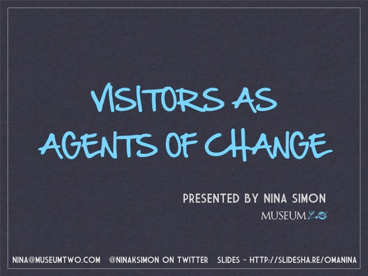 VISITORS AS      AGENTS OF CHANGE                                      PRESENTED BY NINA SIMON                            ...