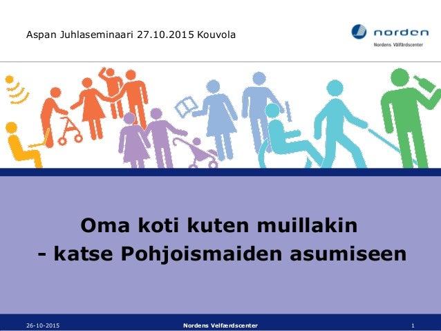 Aspan Juhlaseminaari 27.10.2015 Kouvola Oma koti kuten muillakin - katse Pohjoismaiden asumiseen 26-10-2015 Nordens Velfær...
