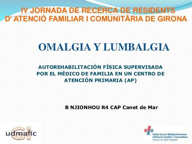 IV JORNADA DE RECERCA DE RESIDENTS D' ATENCIÓ FAMILIAR I COMUNITÀRIA DE GIRONA OMALGIA Y LUMBALGIA AUTOREHABILITACIÓN FÍSI...